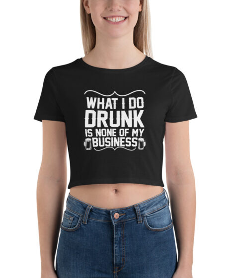 What I Do Drunk is None of My Business Women's Crop Tee