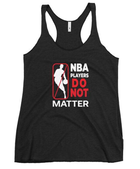 NBA Players Do Not Matter Women's Racerback Tank
