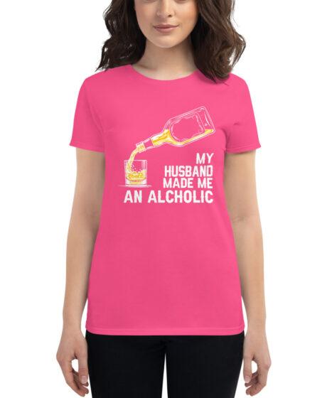 My Husband Made Me An Alcoholic Women's short sleeve t-shirt
