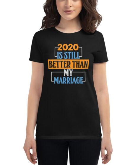 2020 Is Still Better Than My Marriage Women's short sleeve t-shirt