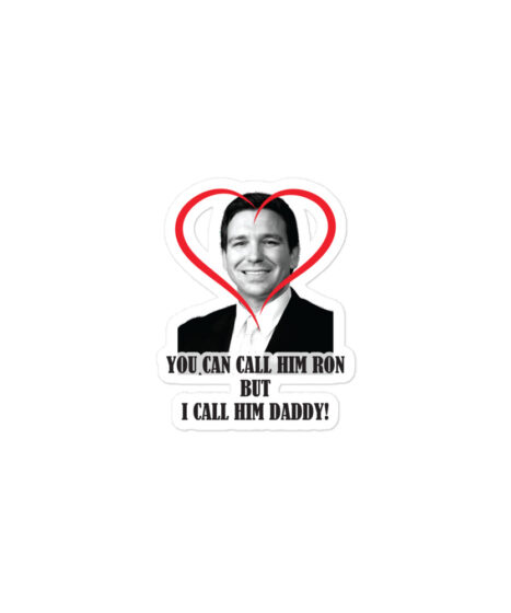 You Call Him Ron, I Call Him Daddy ( Ron DeSantis ) Bubble-free stickers